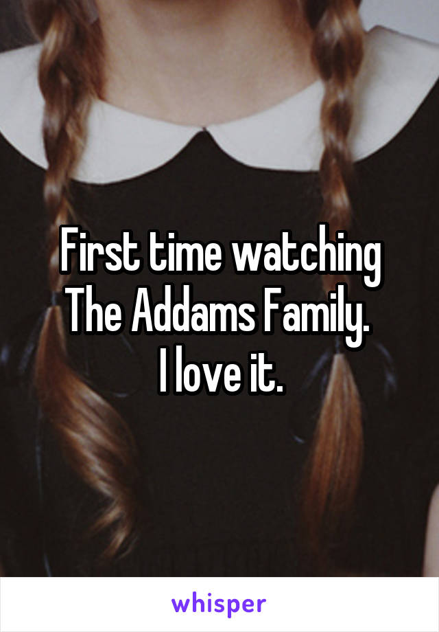 First time watching The Addams Family.  I love it.