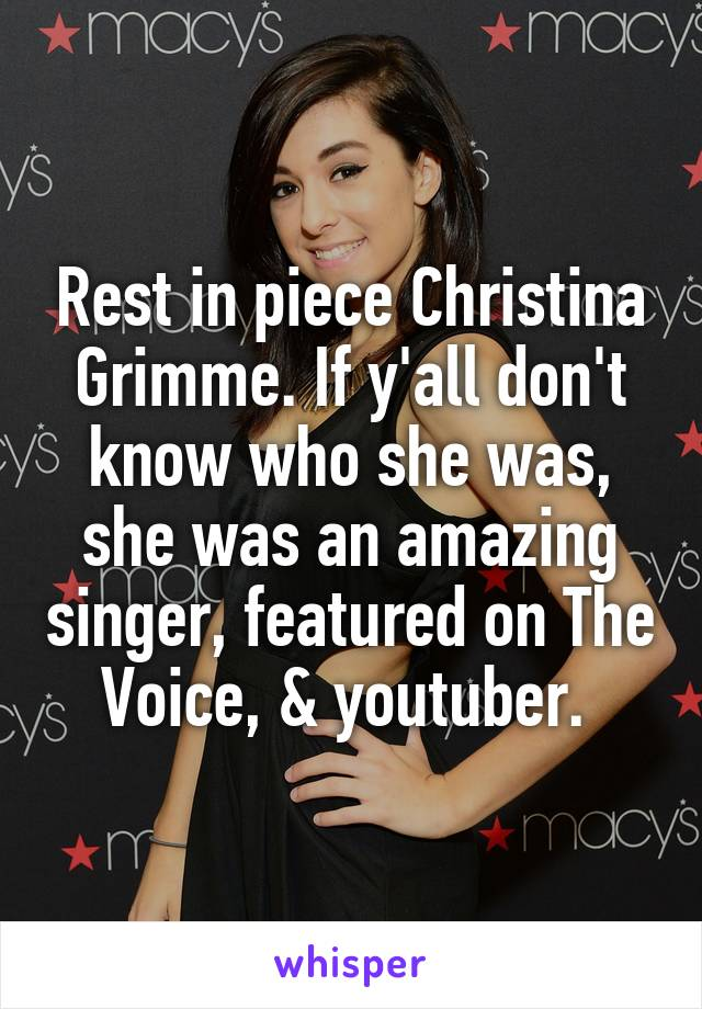 Rest in piece Christina Grimme. If y'all don't know who she was, she was an amazing singer, featured on The Voice, & youtuber.