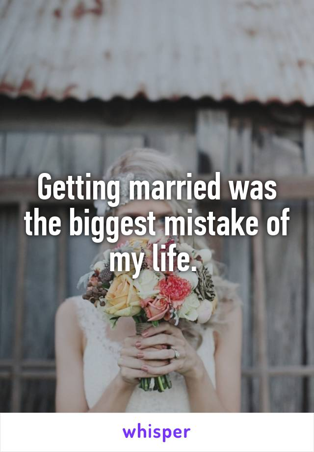 Getting married was the biggest mistake of my life.