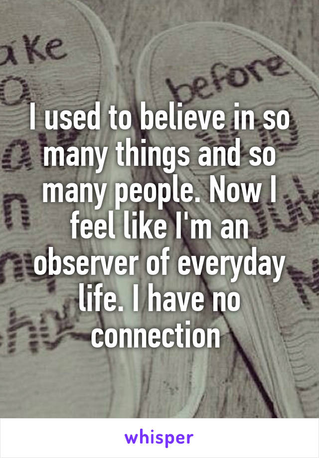 I used to believe in so many things and so many people. Now I feel like I'm an observer of everyday life. I have no connection