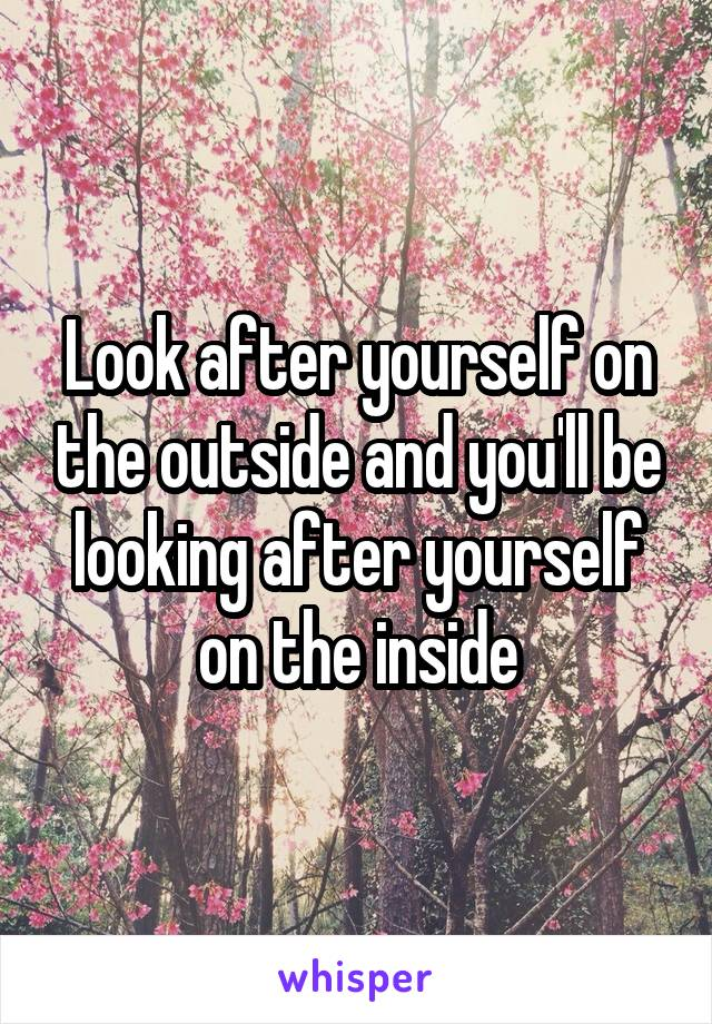 Look after yourself on the outside and you'll be looking after yourself on the inside