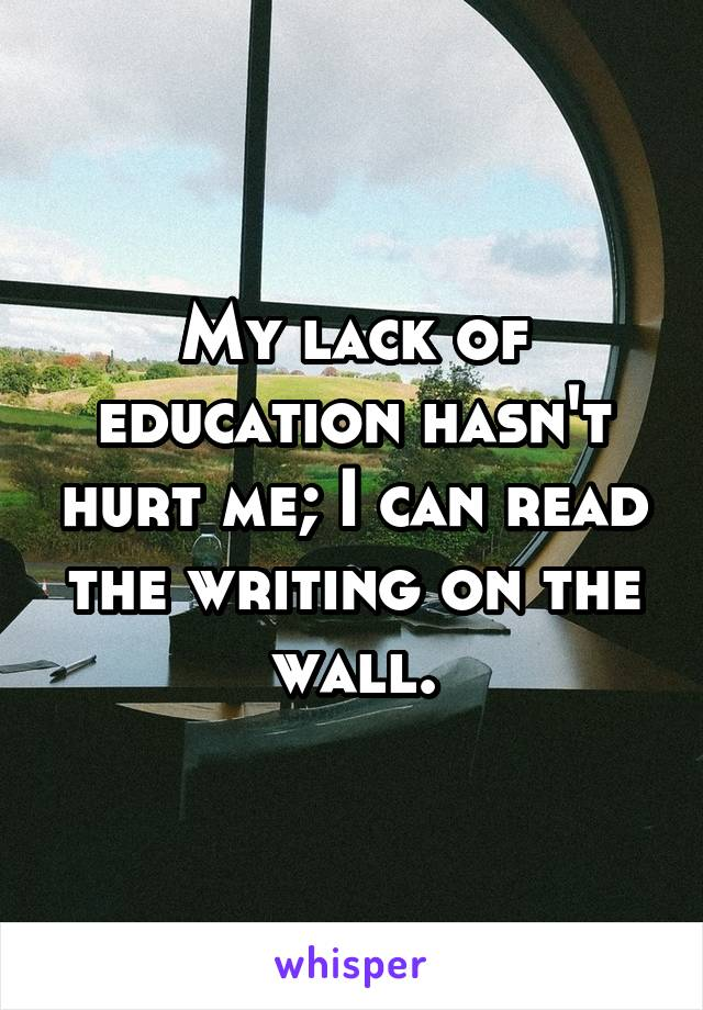 My lack of education hasn't hurt me; I can read the writing on the wall.