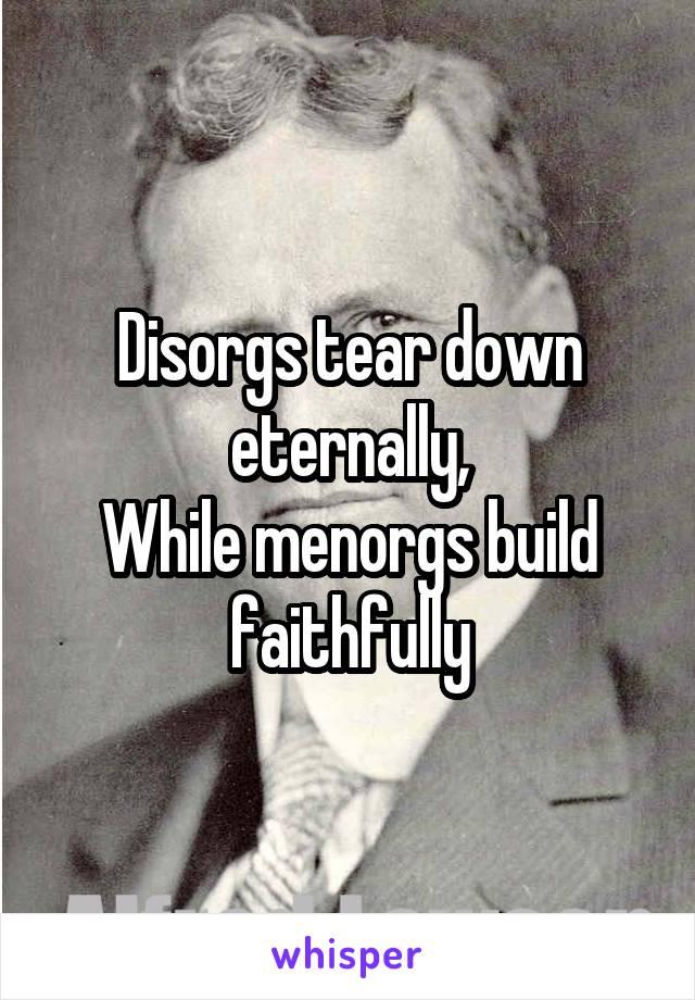 Disorgs tear down eternally, While menorgs build faithfully