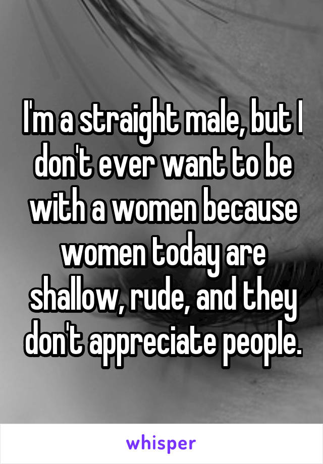 I'm a straight male, but I don't ever want to be with a women because women today are shallow, rude, and they don't appreciate people.