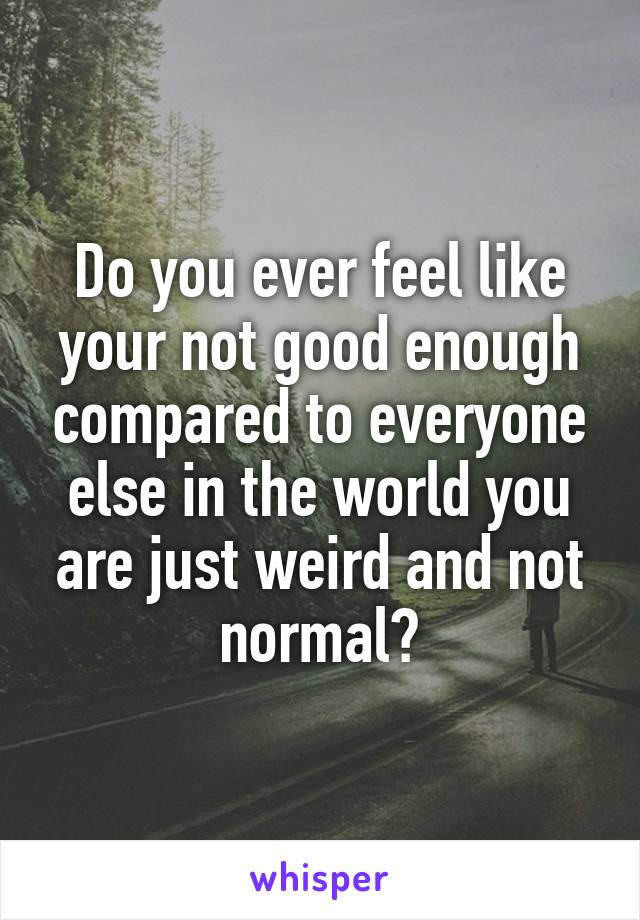 Do you ever feel like your not good enough compared to everyone else in the world you are just weird and not normal?