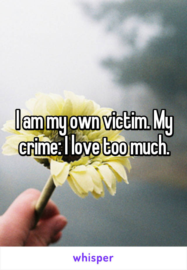 I am my own victim. My crime: I love too much.