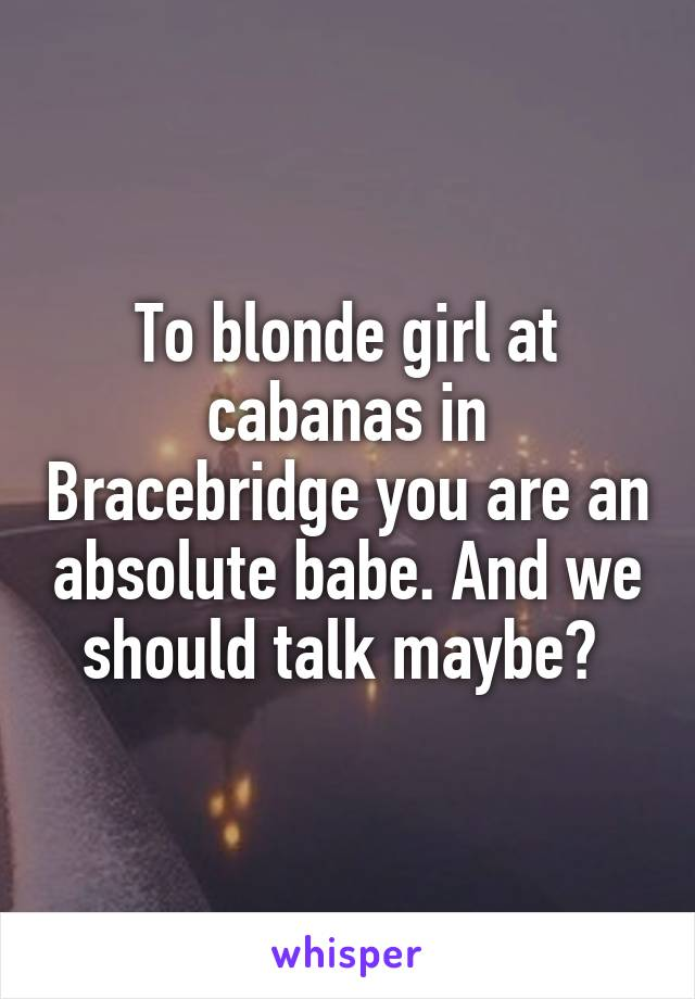 To blonde girl at cabanas in Bracebridge you are an absolute babe. And we should talk maybe?