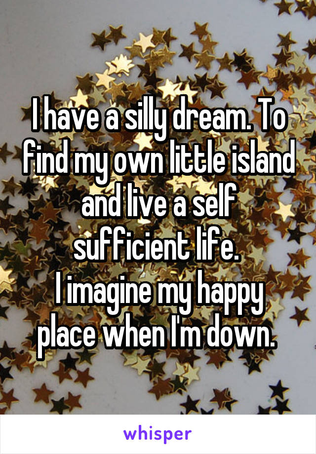 I have a silly dream. To find my own little island and live a self sufficient life.  I imagine my happy place when I'm down.
