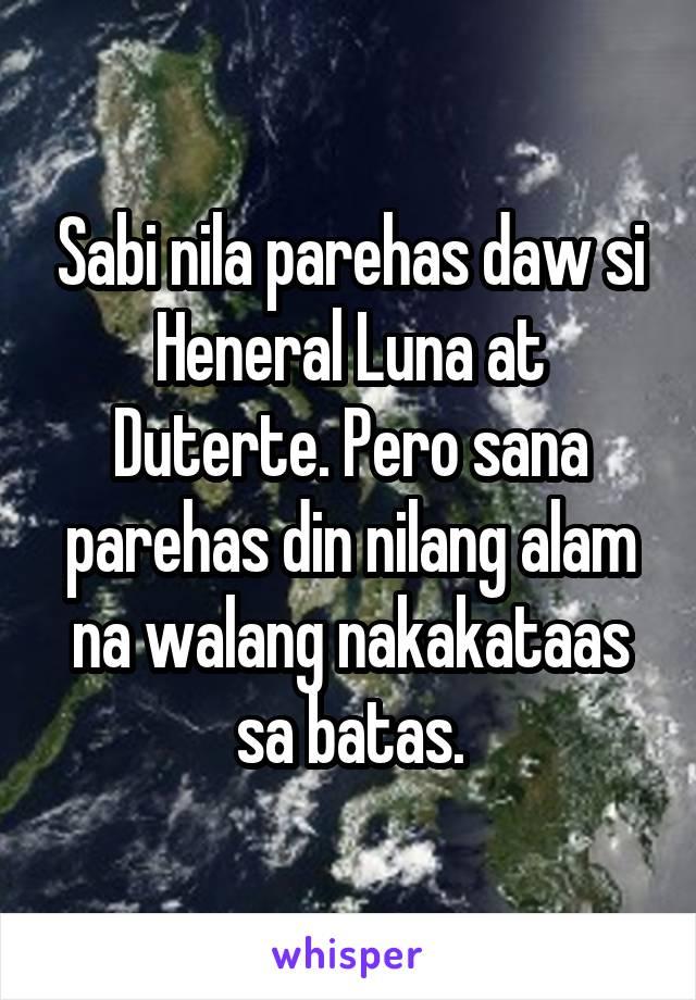 Sabi nila parehas daw si Heneral Luna at Duterte. Pero sana parehas din nilang alam na walang nakakataas sa batas.