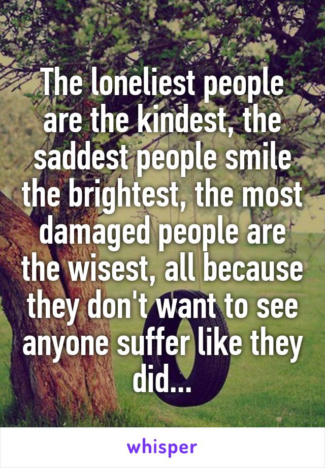 The loneliest people are the kindest, the saddest people smile the brightest, the most damaged people are the wisest, all because they don't want to see anyone suffer like they did...