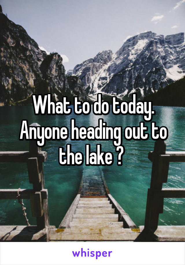 What to do today. Anyone heading out to the lake ?