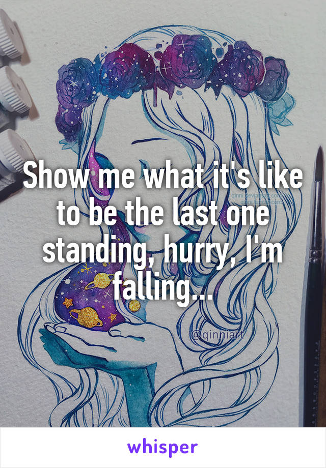 Show me what it's like to be the last one standing, hurry, I'm falling...