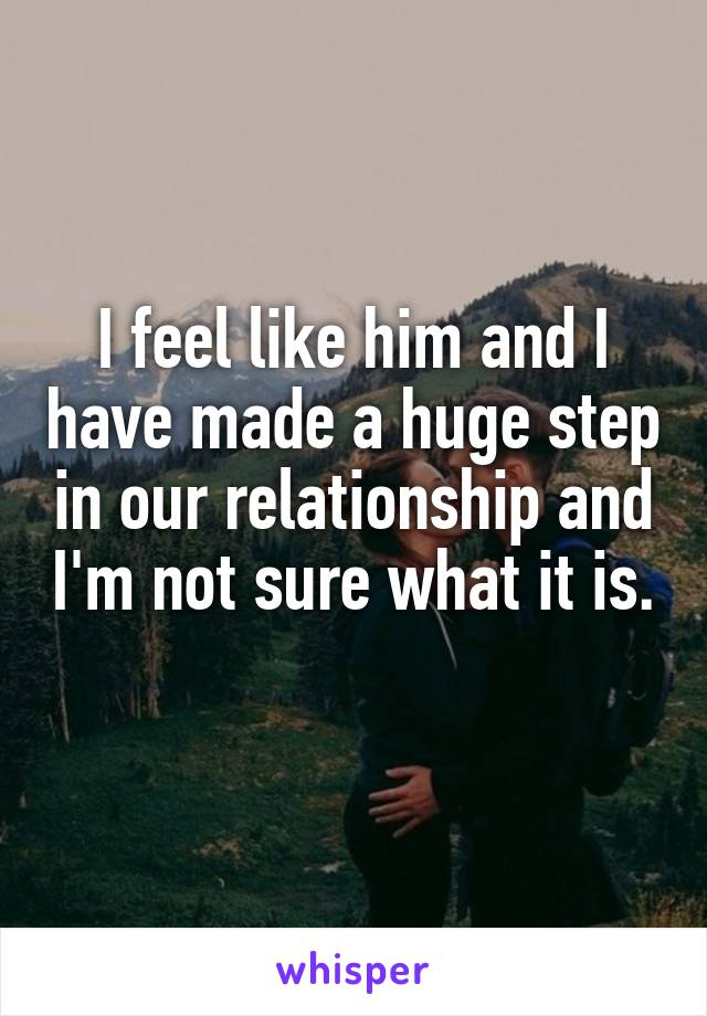 I feel like him and I have made a huge step in our relationship and I'm not sure what it is.