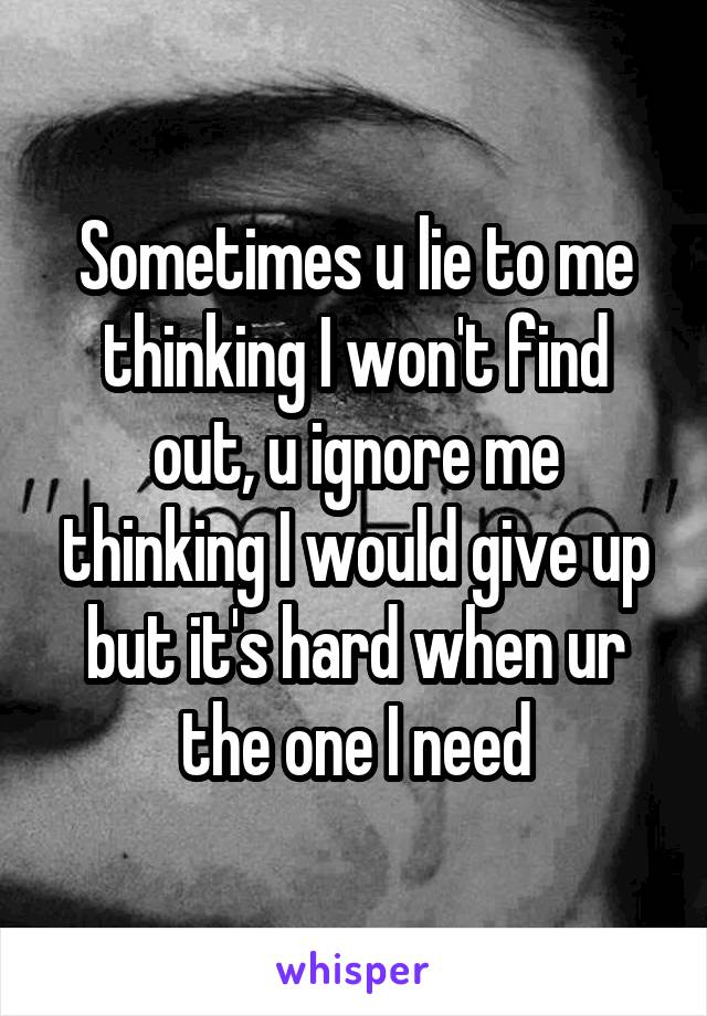 Sometimes u lie to me thinking I won't find out, u ignore me thinking I would give up but it's hard when ur the one I need