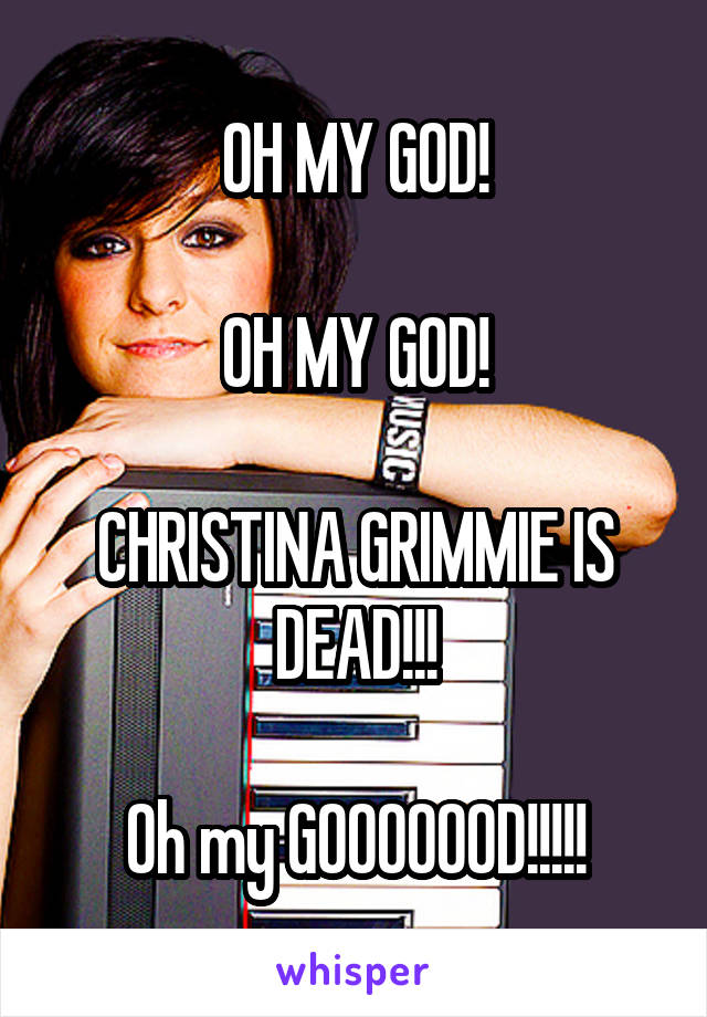 OH MY GOD!  OH MY GOD!  CHRISTINA GRIMMIE IS DEAD!!!  Oh my GOOOOOOD!!!!!