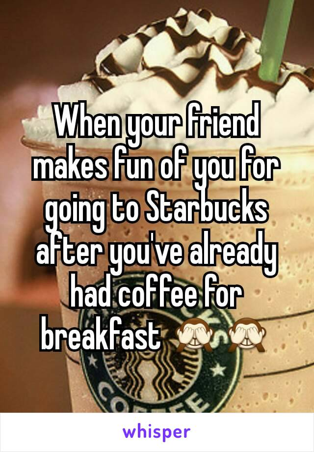 When your friend makes fun of you for going to Starbucks after you've already had coffee for breakfast 🙈🙈