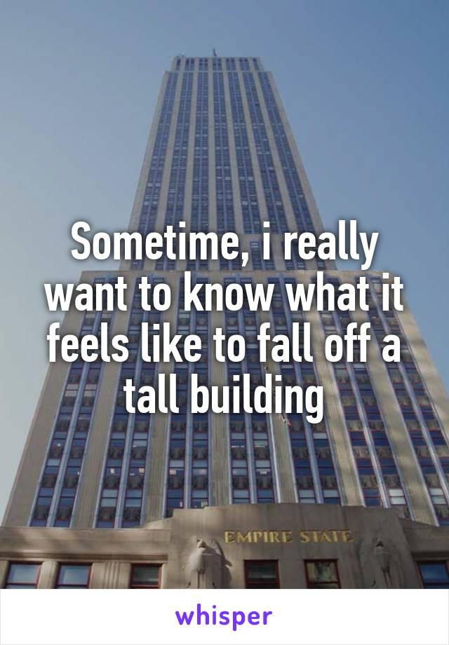 Sometime, i really want to know what it feels like to fall off a tall building