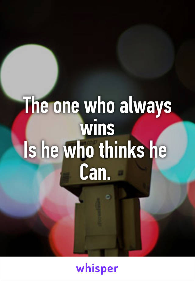 The one who always wins Is he who thinks he  Can.