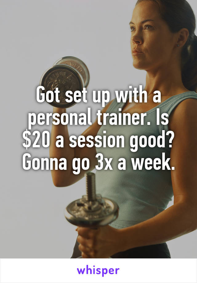 Got set up with a personal trainer. Is $20 a session good? Gonna go 3x a week.