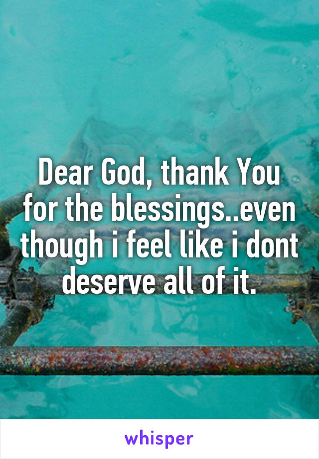 Dear God, thank You for the blessings..even though i feel like i dont deserve all of it.