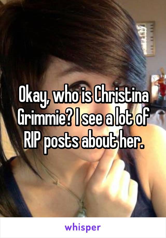 Okay, who is Christina Grimmie? I see a lot of RIP posts about her.