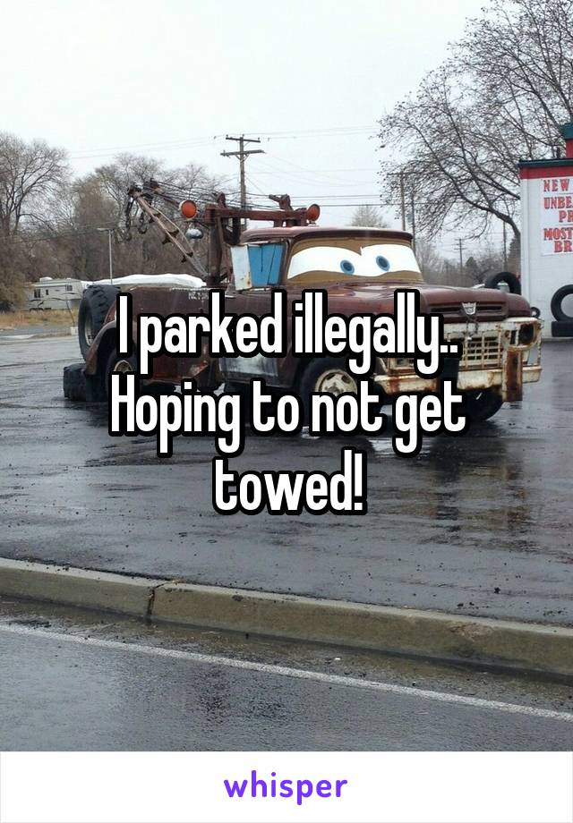 I parked illegally.. Hoping to not get towed!