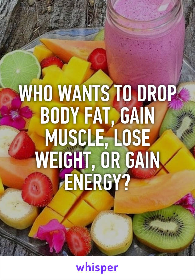 WHO WANTS TO DROP BODY FAT, GAIN MUSCLE, LOSE WEIGHT, OR GAIN ENERGY?