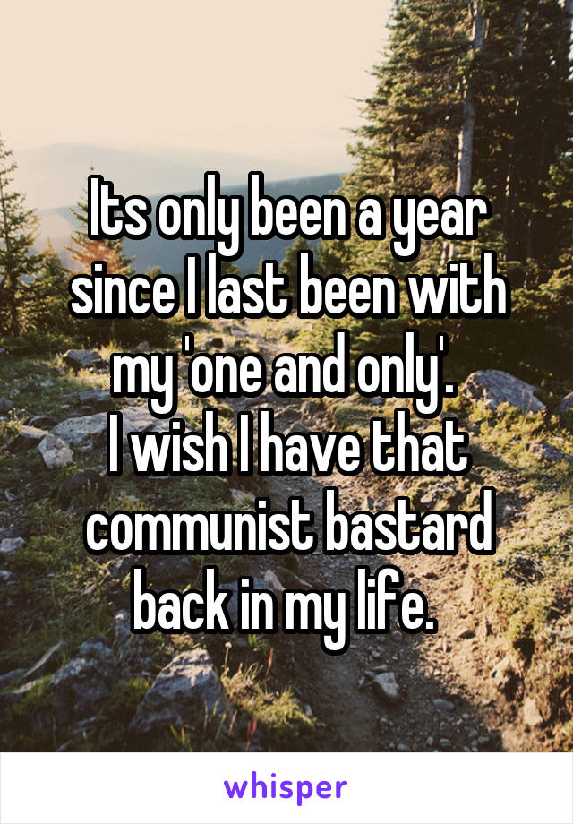 Its only been a year since I last been with my 'one and only'.  I wish I have that communist bastard back in my life.