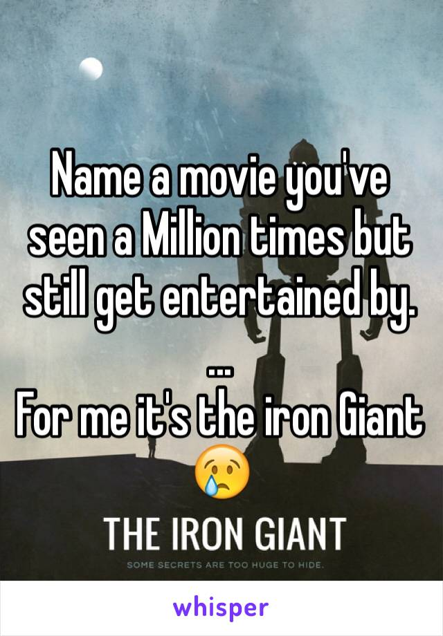 Name a movie you've seen a Million times but still get entertained by.  ... For me it's the iron Giant 😢