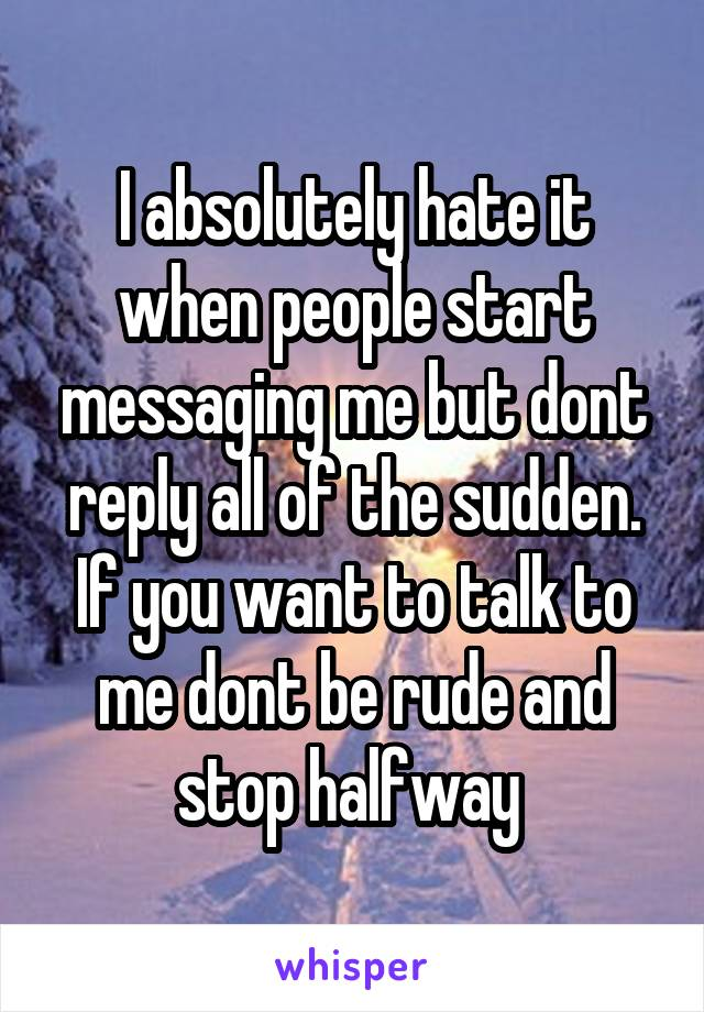 I absolutely hate it when people start messaging me but dont reply all of the sudden. If you want to talk to me dont be rude and stop halfway