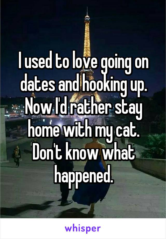 I used to love going on dates and hooking up. Now I'd rather stay home with my cat. Don't know what happened.