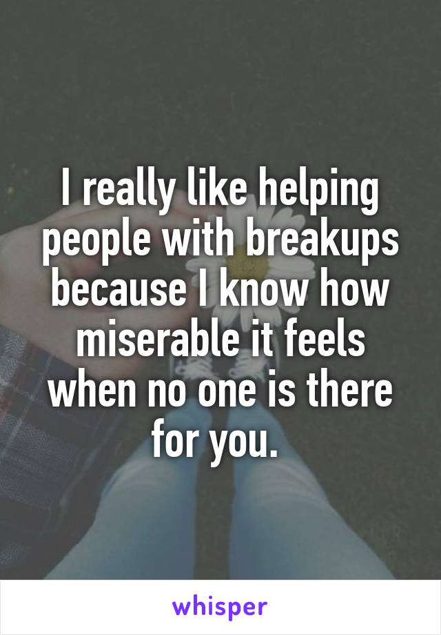I really like helping people with breakups because I know how miserable it feels when no one is there for you.