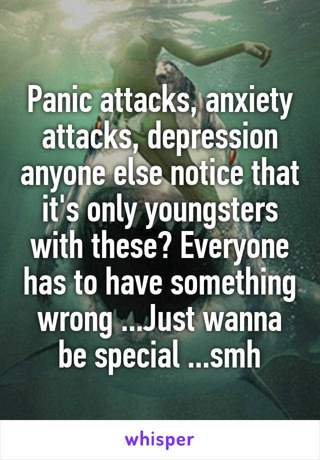 Panic attacks, anxiety attacks, depression anyone else notice that it's only youngsters with these? Everyone has to have something wrong ...Just wanna be special ...smh
