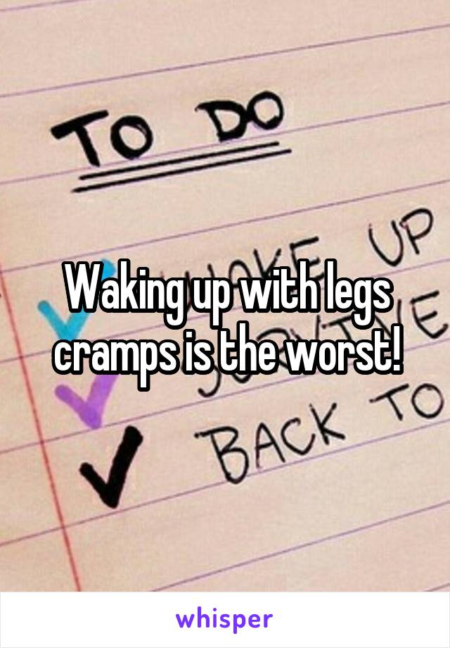 Waking up with legs cramps is the worst!