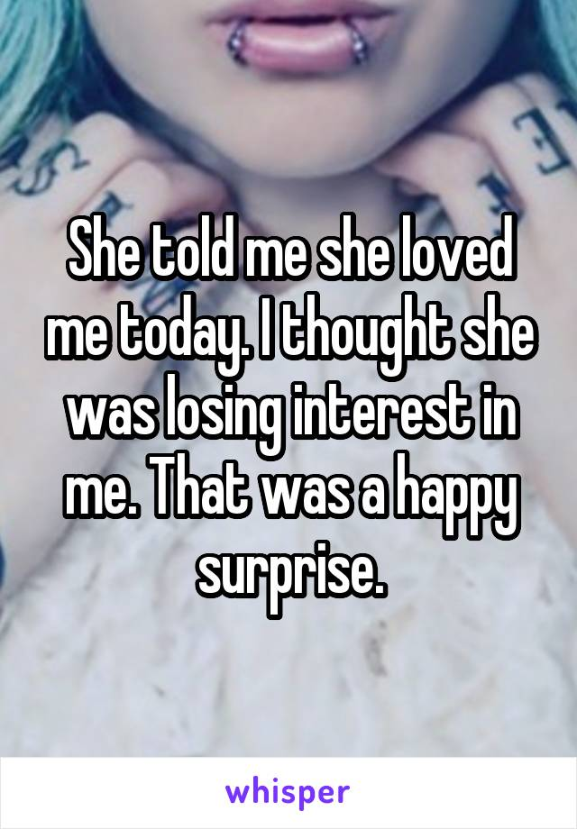 She told me she loved me today. I thought she was losing interest in me. That was a happy surprise.