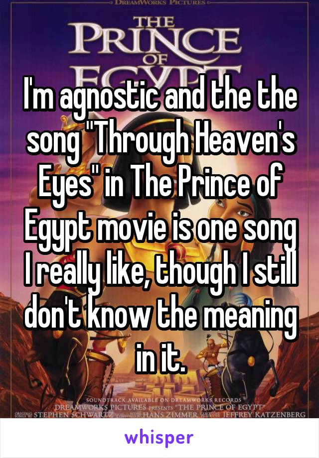 """I'm agnostic and the the song """"Through Heaven's Eyes"""" in The Prince of Egypt movie is one song I really like, though I still don't know the meaning in it."""