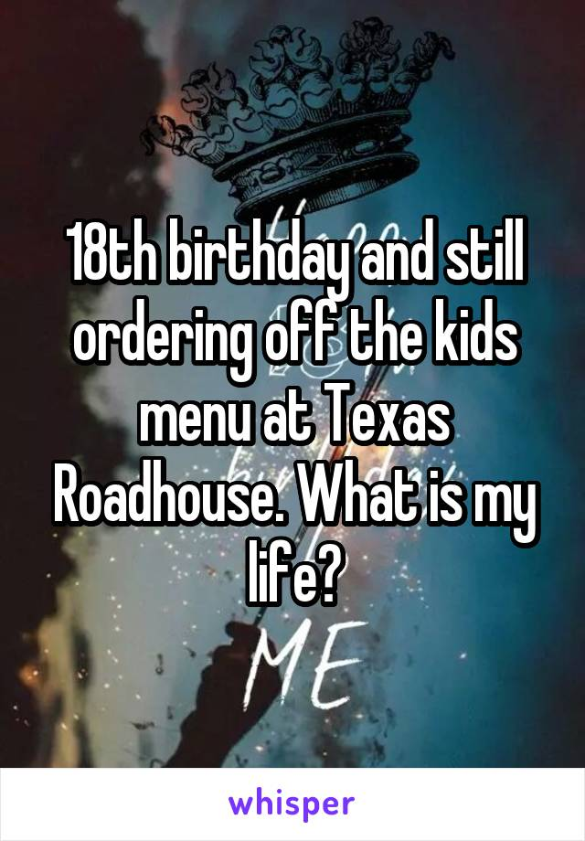18th birthday and still ordering off the kids menu at Texas Roadhouse. What is my life?