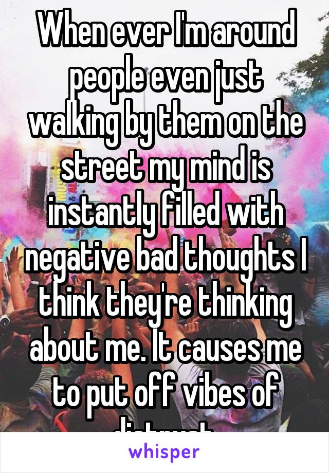When ever I'm around people even just walking by them on the street my mind is instantly filled with negative bad thoughts I think they're thinking about me. It causes me to put off vibes of distrust.
