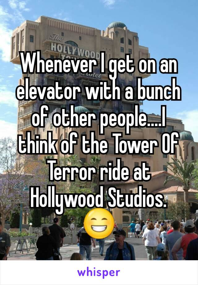 Whenever I get on an elevator with a bunch of other people....I think of the Tower Of Terror ride at Hollywood Studios. 😁