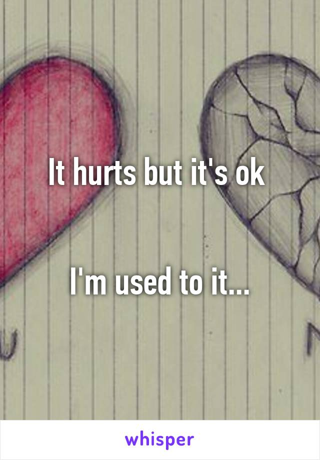 It hurts but it's ok    I'm used to it...