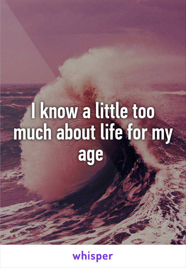 I know a little too much about life for my age