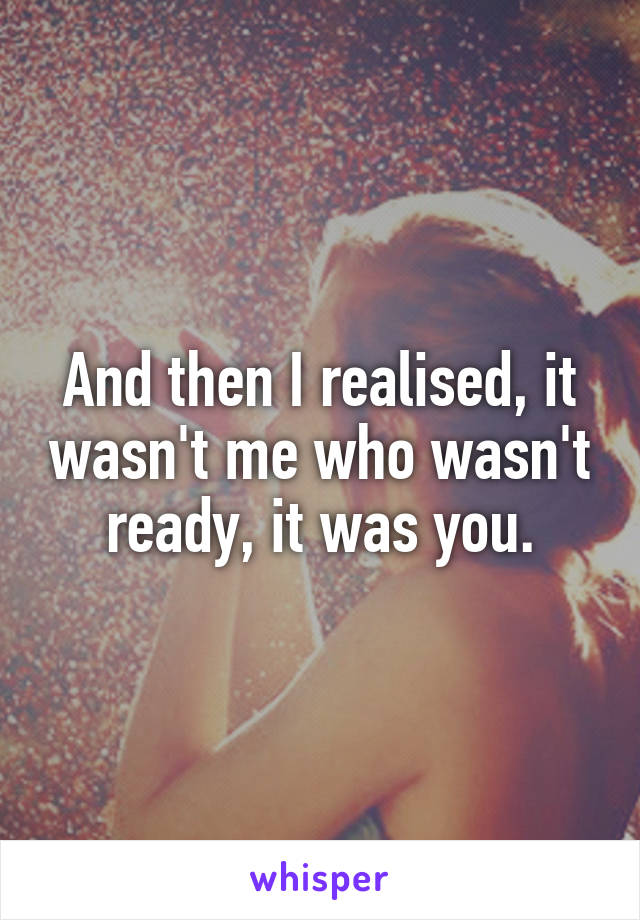 And then I realised, it wasn't me who wasn't ready, it was you.