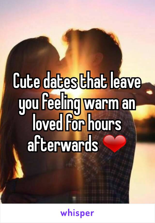 Cute dates that leave you feeling warm an loved for hours afterwards ❤