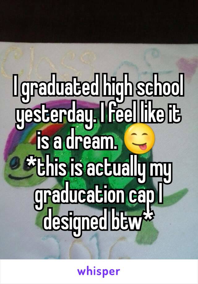 I graduated high school yesterday. I feel like it is a dream. 😋  *this is actually my graducation cap I designed btw*