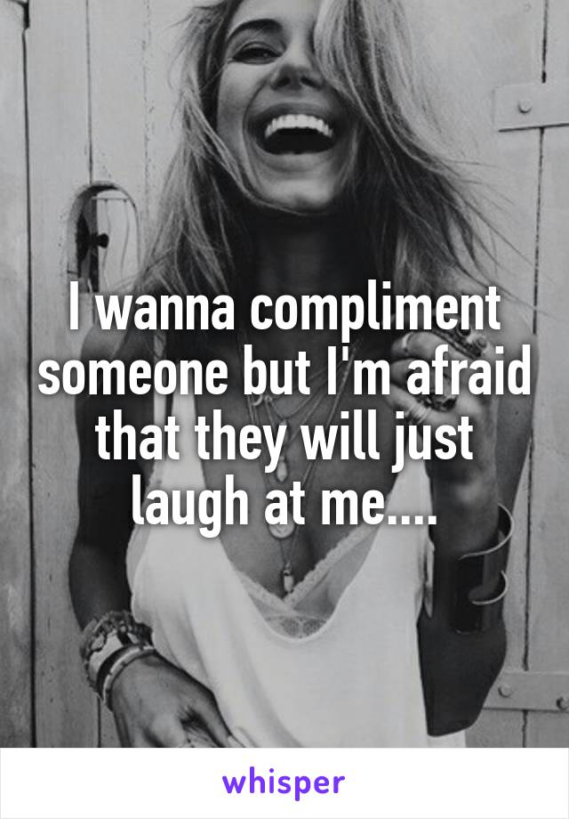 I wanna compliment someone but I'm afraid that they will just laugh at me....