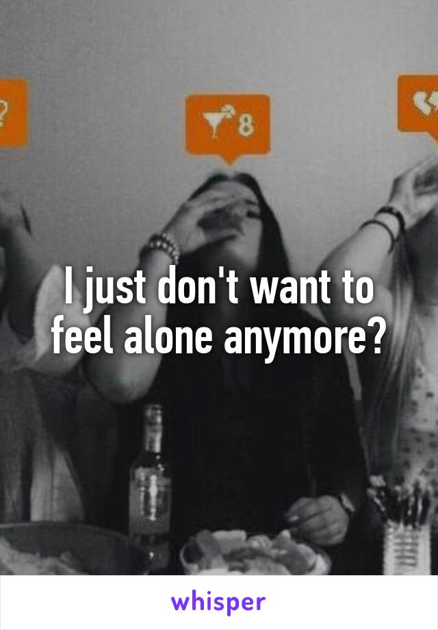I just don't want to feel alone anymore😢