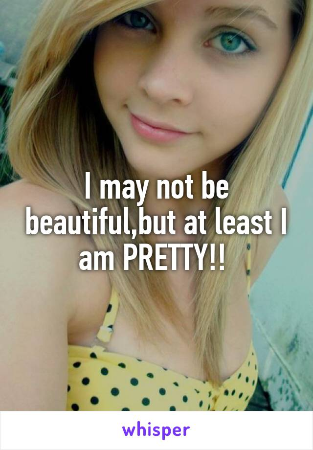 I may not be beautiful,but at least I am PRETTY!!
