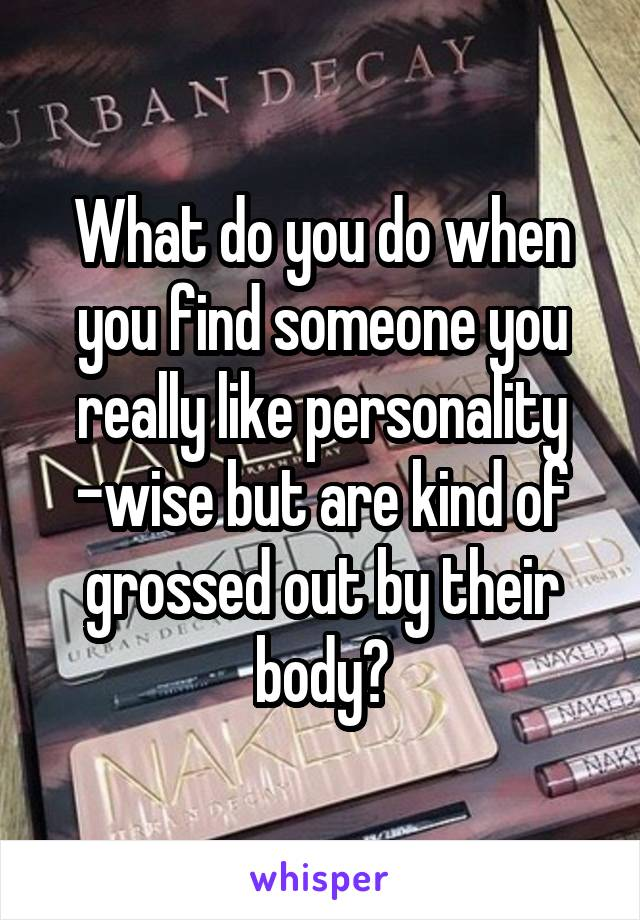 What do you do when you find someone you really like personality -wise but are kind of grossed out by their body?
