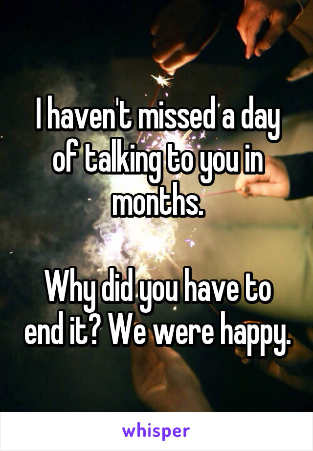 I haven't missed a day of talking to you in months.  Why did you have to end it? We were happy.