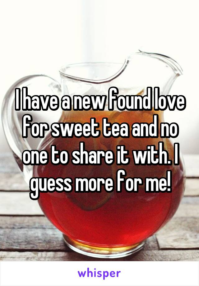 I have a new found love for sweet tea and no one to share it with. I guess more for me!